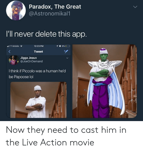 Lol, Papoose, and Piccolo: Paradox, The Great  @Astronomikal1  I'll never delete this app.  1 T-Mobile  12:23 PM  Tweet  Jigga Jeaux  隻@JoeOnDemand  I think if Piccolo was a human he'd  be Papoose lol Now they need to cast him in the Live Action movie