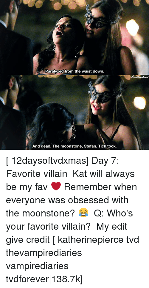 Paralyzation: Paralyzed from the waist down.  And dead. The moonstone, Stefan. Tick tock. [ 12daysoftvdxmas] Day 7: Favorite villain ⠀ Kat will always be my fav ❤️ Remember when everyone was obsessed with the moonstone? 😂 ⠀ Q: Who's your favorite villain? ⠀ My edit give credit [ katherinepierce tvd thevampirediaries vampirediaries tvdforever 138.7k]