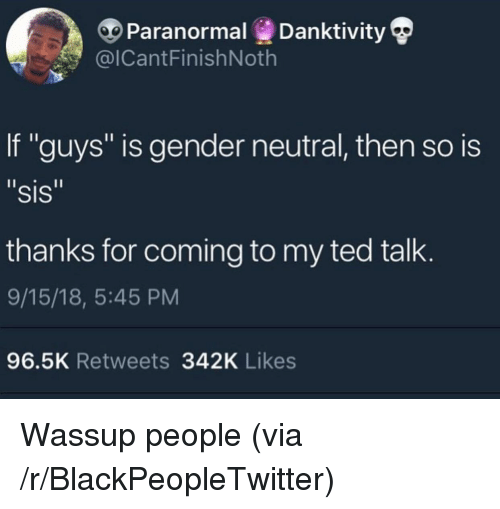 "Blackpeopletwitter, Ted, and Ted Talk: Paranormal Danktivity  @ICantFinishNoth  If ""guys"" is gender neutral, then so is  ""sis  thanks for coming to my ted talk  9/15/18, 5:45 PM  96.5K Retweets 342K Likes Wassup people (via /r/BlackPeopleTwitter)"