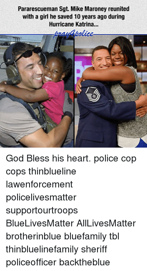 Bless His Heart: Pararescueman Sgt. Mike Maroney reunited  with a girl he saved 10 years ago during  Hurricane Katrina... God Bless his heart. police cop cops thinblueline lawenforcement policelivesmatter supportourtroops BlueLivesMatter AllLivesMatter brotherinblue bluefamily tbl thinbluelinefamily sheriff policeofficer backtheblue
