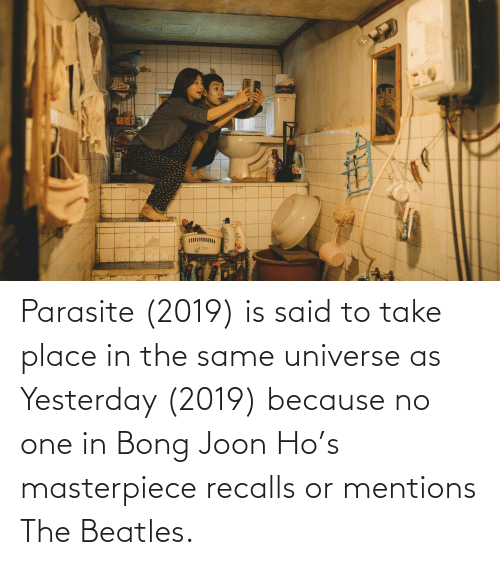 Bong: Parasite (2019) is said to take place in the same universe as Yesterday (2019) because no one in Bong Joon Ho's masterpiece recalls or mentions The Beatles.