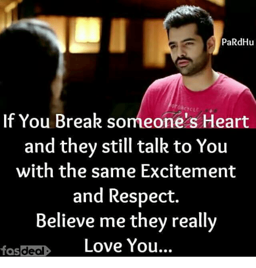 Breaking Someones Heart: PaRdHu  ORCYCLE  If You Break someone's Heart  and they still talk to You  with the same Excitement  and Respect.  Believe me they really  fas deal  Love You