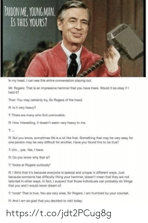 "Head, Life, and Memes: PARDON ME, YOUING MAN  IS THIS YOURS  In my head, I can see this entire conversation playing out.  Mr. Rogers: That is an impressive hammer that you have there, Wauld it be okay if I  held it?  Thor: You may certainly try, Sir Rogers of the hood  R: Is it very heavy?  T: There are many who find unmovable.  R:How interesting. It doesn't seem very heavy to me.  R: But you know, sometimes life is a lot like that. Something that may be very easy for  one person may be very difficult for another. Have you found this to be true?  T: Um...yes. Yes, I have.  R: Do you know why that is?  T: ""looks at Rogers curiously  R: I think that it's because everyone is special and unique in different ways. Just  because someone has difficulty lifting your hammer, doesn't mean that they are not  talented in other ways. In fact, I suspect that those individuals can probably do things  that you and I would never dream of  T: ""nods"" That is true. You are very wise, Sir Rogers. I am humbled by your counsel.  R: And I am so glad that you decided to visit today https://t.co/jdt2PCug8g"