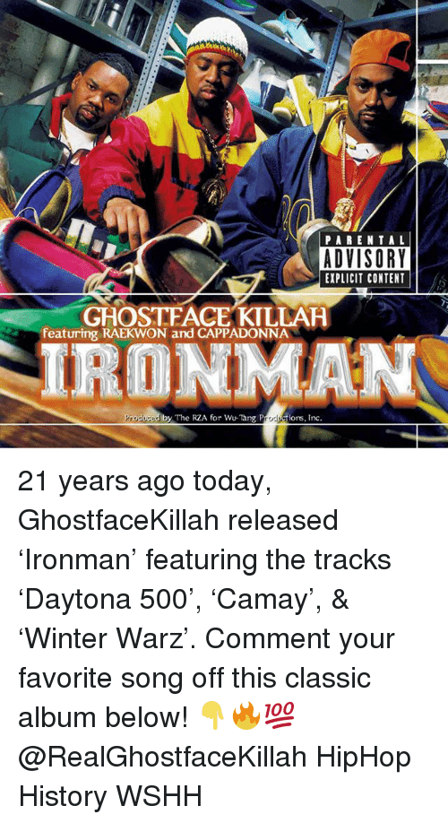 rza: PAREN T AL  ADVISORY  EXPLICIT CONTENT  GHOSTFACE KILLAH  featuring RAEKWON and CAPPADONNA  IRONMAN  Produced by The RZA for Wu-Tang Productions, Inc. 21 years ago today, GhostfaceKillah released 'Ironman' featuring the tracks 'Daytona 500', 'Camay', & 'Winter Warz'. Comment your favorite song off this classic album below! 👇🔥💯 @RealGhostfaceKillah HipHop History WSHH