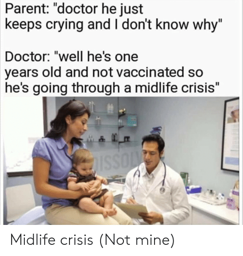 """Crying, Doctor, and Old: Parent: """"doctor he just  keeps crying and I don't know why""""  Doctor: """"well he's one  years old and not vaccinated so  he's going through a midlife crisis"""" Midlife crisis (Not mine)"""