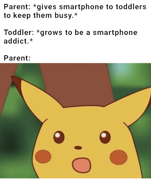 Toddlers: Parent: *gives smartphone to toddlers  to keep them busy.*  Toddler: *grows to be a smartphone  addict.*  Parent: