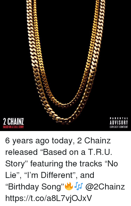 """2chainz: PARENTAL  2 CHAIN  ADVISORY  EXPLICIT CONTENT  BASED ON A T.R.U. STORY 6 years ago today, 2 Chainz released """"Based on a T.R.U. Story"""" featuring the tracks """"No Lie"""", """"I'm Different"""", and """"Birthday Song""""🔥🎶 @2Chainz https://t.co/a8L7vjOJxV"""