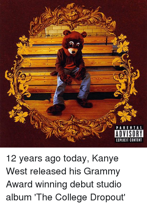 College, Grammy Awards, and Grammys: PARENTAL  ADVISORY  EIPLICIT CONTENT 12 years ago today, Kanye West released his Grammy Award winning debut studio album 'The College Dropout'