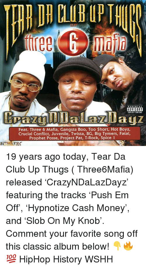 Juvenile: PARENTAL  ADVISORY  EIPLICIT CONTENT  Feat. Three 6 Mafia, Gangsta Boo, Too $hort, Hot Boyz,  Crucial Conflict, Juvenile, Twista, BG, Big Tymers, Fatal,  Prophet Posse, Project Pat, T-Rock, Spice 1 19 years ago today, Tear Da Club Up Thugs ( Three6Mafia) released 'CrazyNDaLazDayz' featuring the tracks 'Push Em Off', 'Hypnotize Cash Money', and 'Slob On My Knob'. Comment your favorite song off this classic album below! 👇🔥💯 HipHop History WSHH