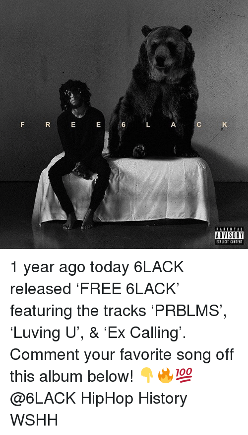 Memes, Parental Advisory, and Wshh: PARENTAL  ADVISORY  EXPLICIT CONTENT 1 year ago today 6LACK released 'FREE 6LACK' featuring the tracks 'PRBLMS', 'Luving U', & 'Ex Calling'. Comment your favorite song off this album below! 👇🔥💯 @6LACK HipHop History WSHH