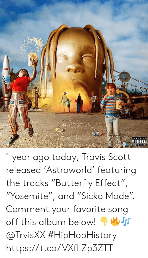 "Travis Scott: PARENTAL  ADVISORY  EXPLICIT CONTENT 1 year ago today, Travis Scott released 'Astroworld' featuring the tracks ""Butterfly Effect"", ""Yosemite"", and ""Sicko Mode"". Comment your favorite song off this album below! 👇🔥🎶 @TrvisXX #HipHopHistory https://t.co/VXfLZp3ZTT"