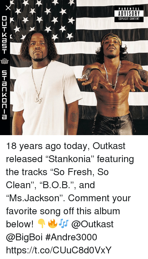 "Fresh, OutKast, and Parental Advisory: PARENTAL  ADVISORY  EXPLICIT CONTENT 18 years ago today, Outkast released ""Stankonia"" featuring the tracks ""So Fresh, So Clean"", ""B.O.B."", and ""Ms.Jackson"". Comment your favorite song off this album below! 👇🔥🎶 @Outkast @BigBoi #Andre3000 https://t.co/CUuC8d0VxY"