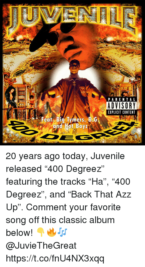 "Juvenile, Parental Advisory, and Today: PARENTAL  ADVISORY  EXPLICIT CONTENT  Featy Big Tymers BG  and Hot Boy 20 years ago today, Juvenile released ""400 Degreez"" featuring the tracks ""Ha"", ""400 Degreez"", and ""Back That Azz Up"". Comment your favorite song off this classic album below! 👇🔥🎶 @JuvieTheGreat https://t.co/fnU4NX3xqq"