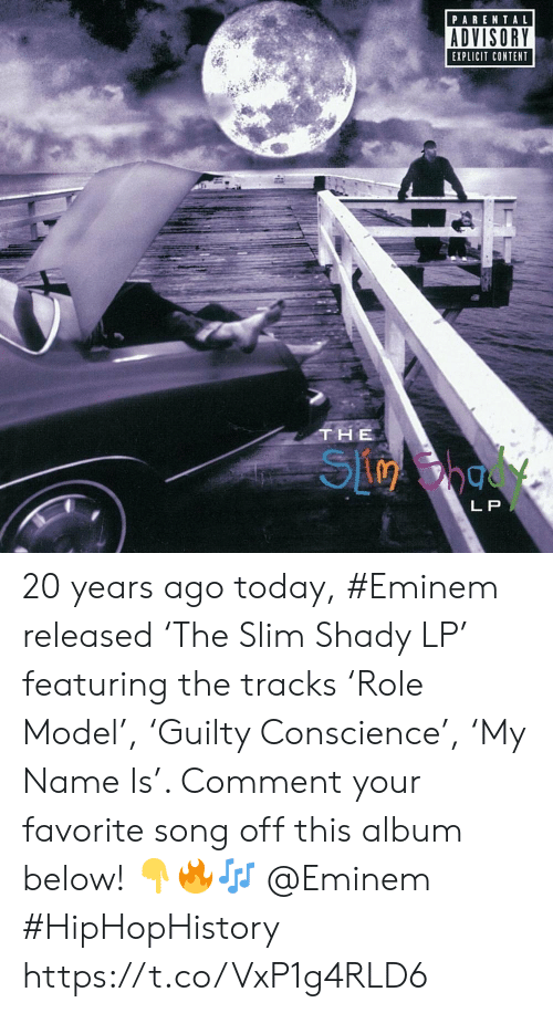 Eminem, Parental Advisory, and Today: PARENTAL  ADVISORY  EXPLICIT CONTENT  THE  L P 20 years ago today, #Eminem released 'The Slim Shady LP' featuring the tracks 'Role Model', 'Guilty Conscience', 'My Name Is'. Comment your favorite song off this album below! 👇🔥🎶 @Eminem #HipHopHistory https://t.co/VxP1g4RLD6