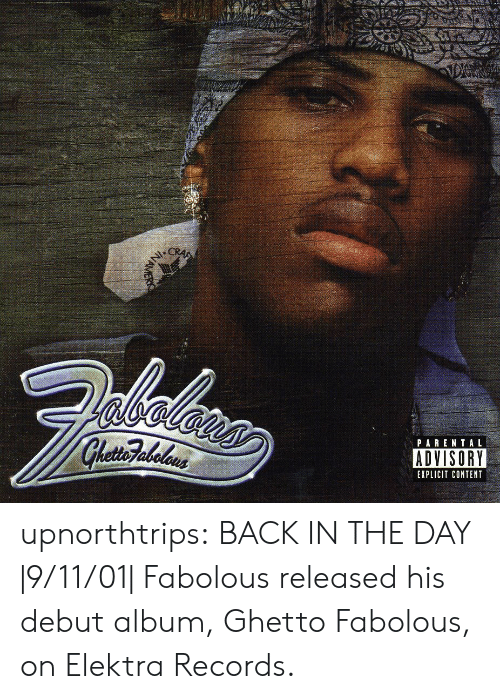 elektra: PARENTAL  ADVISORY  EXPLICIT CONTENT upnorthtrips:  BACK IN THE DAY  9/11/01  Fabolous released his debut album, Ghetto Fabolous, on Elektra Records.