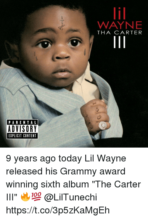 "Lil Wayne, Parental Advisory, and Today: PARENTAL  ADVISORY  EXPLICIT CONTENT  WAYNE  THA CARTER 9 years ago today Lil Wayne released his Grammy award winning sixth album ""The Carter III"" 🔥💯 @LilTunechi https://t.co/3p5zKaMgEh"