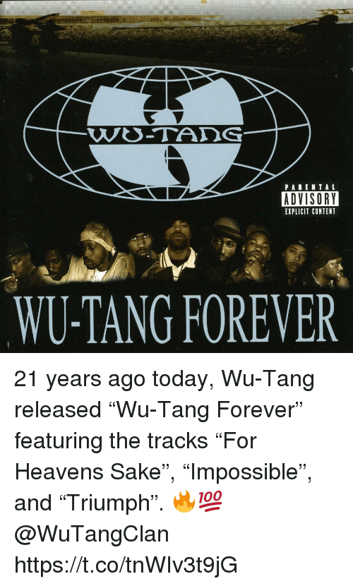 "tang: PARENTAL  ADVISORY  EXPLICIT CONTENT  WU-TANG FOREVER 21 years ago today, Wu-Tang released ""Wu-Tang Forever"" featuring the tracks ""For Heavens Sake"", ""Impossible"", and ""Triumph"". 🔥💯 @WuTangClan https://t.co/tnWIv3t9jG"