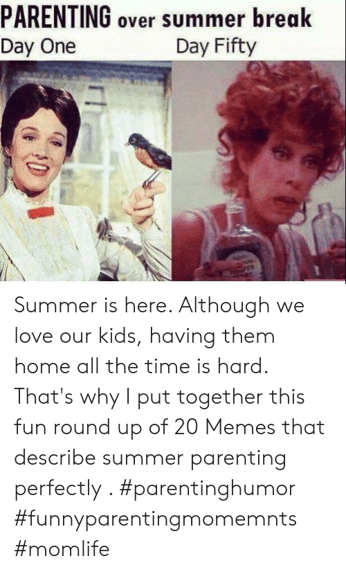 Put Together: PARENTING over summer break  Day One  Day Fifty Summer is here. Although we love our kids, having them home all the time is hard. That's why I put together this fun round up of 20 Memes that describe summer parenting perfectly . #parentinghumor #funnyparentingmomemnts #momlife