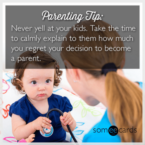 Regret, Kids, and Time: Parenting Tip:  Never yell at your kids. Take the time  to calmly explain to them how much  you regret your decision to become  parent.  somee cards