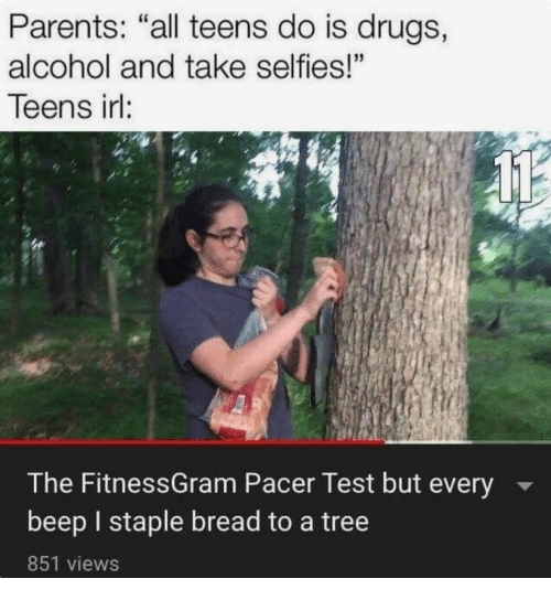 "Drugs, Parents, and Alcohol: Parents: ""all teens do is drugs,  alcohol and take selfies!""  Teens irl:  The FitnessGram Pacer Test but every  beep I staple bread to a tree  851 views"