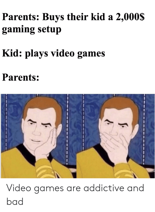 Bad, Parents, and Video Games: Parents: Buys their kid a 2,000S  gaming setup  : plays video games  Kid  Parents: Video games are addictive and bad