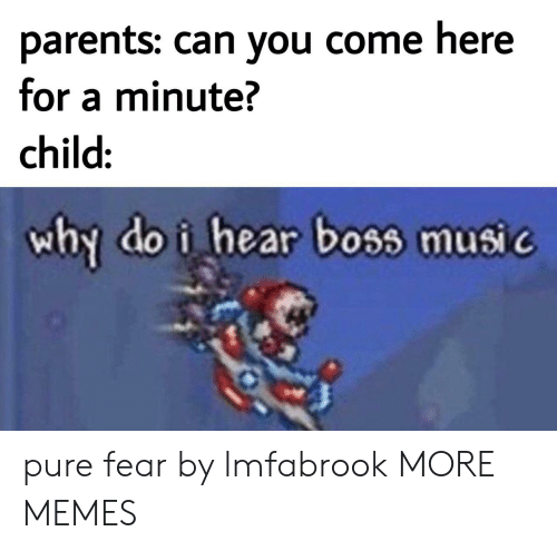 Dank, Memes, and Music: parents: can you come here  for a minute?  child:  why do i hear boss music pure fear by lmfabrook MORE MEMES