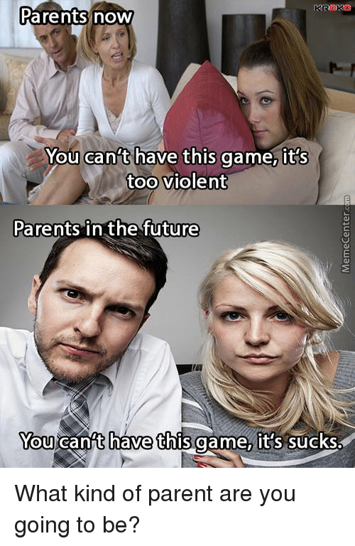 Its Sucks: Parents now  You can't have this game, it's  too violent  Parents in the future  You cant have this game, it's sucks. What kind of parent are you going to be?