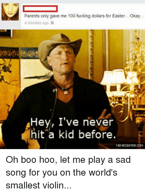 oh boo hoo: Parents only gave me 100 fucking dollars for Easter... Okay  4 minutes ago  Hey, I've never  hit a kid before.  MEMECENTER.COM Oh boo hoo, let me play a sad song for you on the world's smallest violin...
