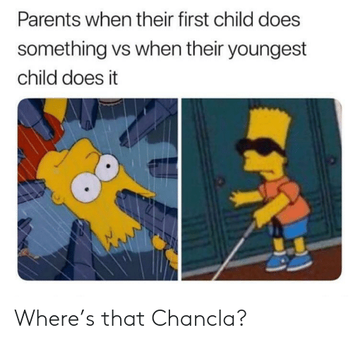 Chancla: Parents when their first child does  something vs when their youngest  child does it Where's that Chancla?