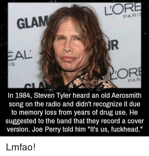 """Steven Tyler: PARI  GLAM  AL  ORE  In 1984, Steven Tyler heard an old Aerosmith  song on the radio and didn't recognize it due  to memory loss from years of drug use. He  suggested to the band that they record a cover  version. Joe Perry told him """"It's us, fuckhead."""" Lmfao!"""