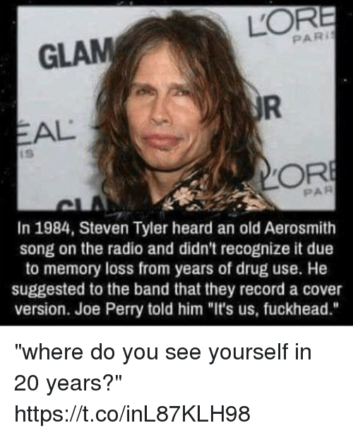 """Steven Tyler: PARI  GLAM  PAR  In 1984, Steven Tyler heard an old Aerosmith  song on the radio and didn't recognize it due  to memory loss from years of drug use. He  suggested to the band that they record a cover  version. Joe Perry told him """"It's us, fuckhead."""" """"where do you see yourself in 20 years?"""" https://t.co/inL87KLH98"""