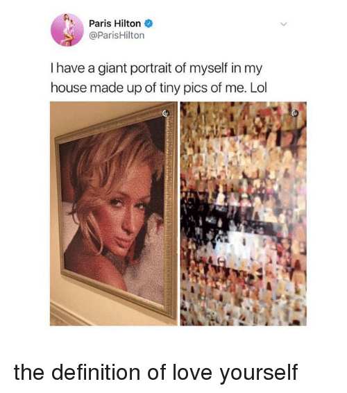 parishilton: Paris Hilton  @ParisHilton  I have a giant portrait of myself in my  house made up of tiny pics of me. Lol the definition of love yourself