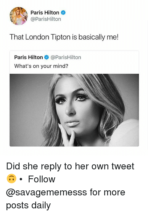 parishilton: Paris Hilton  @ParisHilton  That London Tipton is basically me!  Paris Hilton@ParisHilton  What's on your mind? Did she reply to her own tweet 🙃 • ➫➫ Follow @savagememesss for more posts daily