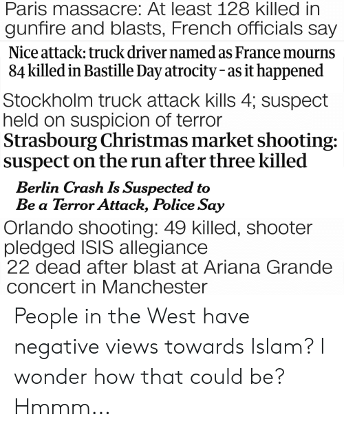 Ariana Grande, Christmas, and Isis: Paris massacre: At least 128 killed in  gunfire and blasts, French officials say  Nice attack; truck driver named as France mourns  84 killed in Bastille Day atrocity - as it happened  Stockholm truck attack kills 4; suspect  held on suspicion of terror  Strasbourg Christmas market shooting:  suspect on the run after three killed  Berlin Crash Is Suspected to  Be a Terror Attack, Police Say  Orlando shooting: 49 killed, shooter  pledged ISIS allegiance  22 dead after blast at Ariana Grande  concert in Manchester People in the West have negative views towards Islam? I wonder how that could be? Hmmm...