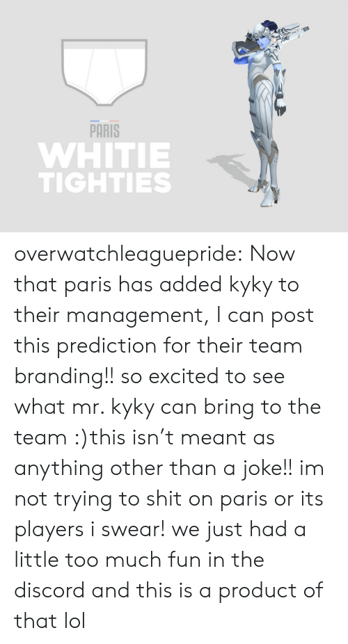 Prediction: PARİS  WHITIE  TIGHTIES overwatchleaguepride:  Now that paris has added kyky to their management, I can post this prediction for their team branding!! so excited to see what mr. kyky can bring to the team :)this isn't meant as anything other than a joke!! im not trying to shit on paris or its players i swear! we just had a little too much fun in the discord and this is a product of that lol
