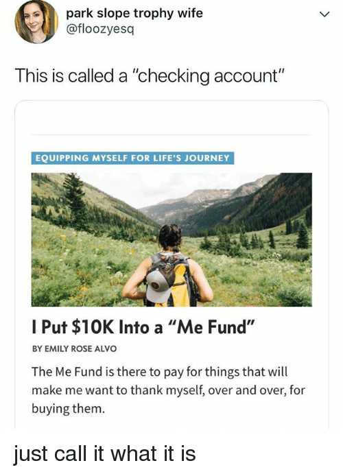 """checking account: park slope trophy wife  @floozyesq  This is called a """"checking account""""  EQUIPPING MYSELF FOR LIFE'S JOURNEY  I Put $10K Into a """"Me Fund',  BY EMILY ROSE ALVO  The Me Fund is there to pay for things that will  make me want to thank myself, over and over, for  buying them. just call it what it is"""