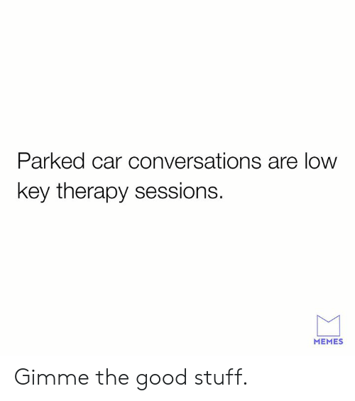 Sessions: Parked car conversations are low  key therapy sessions.  MEMES Gimme the good stuff.
