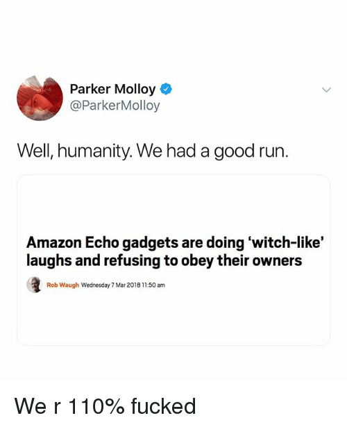 Amazon, Andrew Bogut, and Run: Parker Molloy  @ParkerMolloy  Well, humanity. We had a good run  Amazon Echo gadgets are doing 'witch-like'  laughs and refusing to obey their owners  Rob Waugh Wednesday 7 Mar 2018 11:50 am We r 110% fucked
