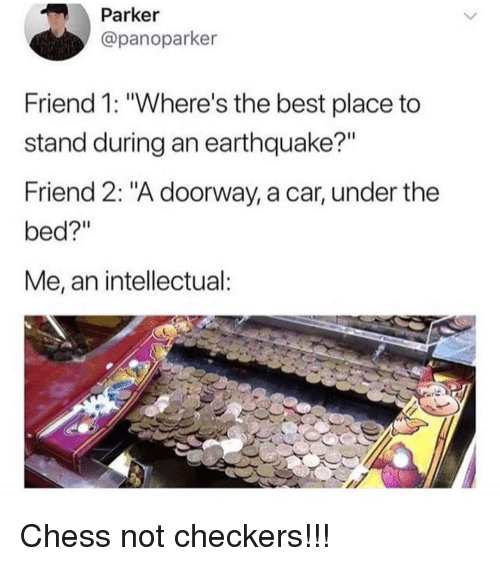 """Memes, Best, and Chess: Parker  @panoparker  Friend 1: """"Where's the best place to  stand during an earthquake?""""  Friend 2: """"A doorway, a car, under the  bed?""""  Me, an intellectual Chess not checkers!!!"""