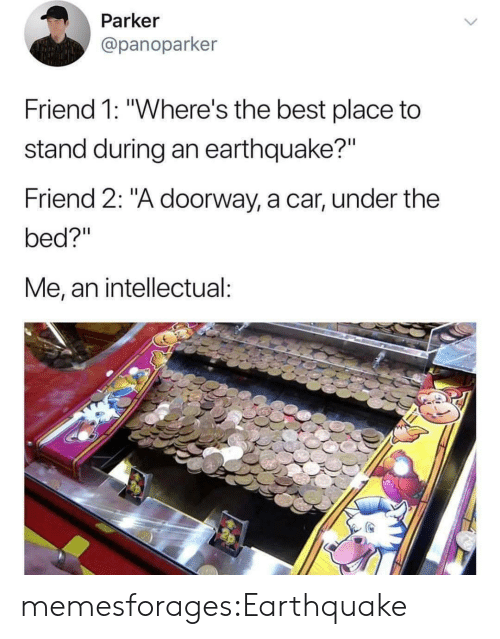 "Target, Tumblr, and Best: Parker  @panoparker  Friend 1: ""Where's the best place to  stand during an earthquake?""  Friend 2: ""A doorway, a car, under the  bed?""  Me, an intellectual: memesforages:Earthquake"