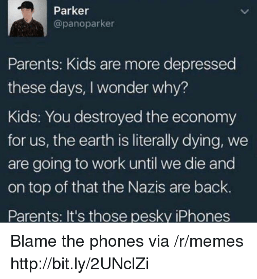 going to work: Parker  @panoparker  Parents: Kids are more depressed  these days, I wonder why?  Kids: You destroyed the economy  for us, the earth is literally dying, we  are going to work until we die and  on top of that the Nazis are back.  Parents: It's those pesky iPhones Blame the phones via /r/memes http://bit.ly/2UNclZi