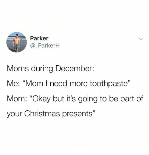"Christmas, Moms, and Okay: Parker  @_ParkerH  Moms during December:  Me: ""Mom I need more toothpaste""  Mom: ""Okay but it's going to be part of  your Christmas presents""  13"