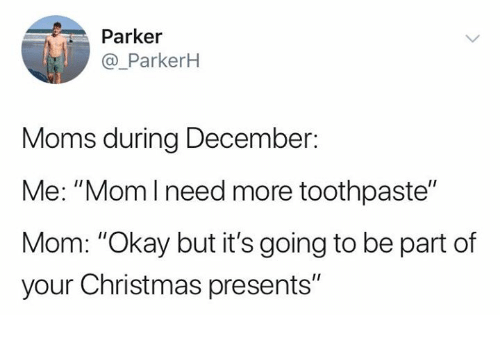 """Christmas, Moms, and Relationships: Parker  @_ParkerH  Moms during December:  Me: """"Momlneed more toothpaste""""  Mom: """"Okay but it's going to be part of  your Christmas presents"""""""