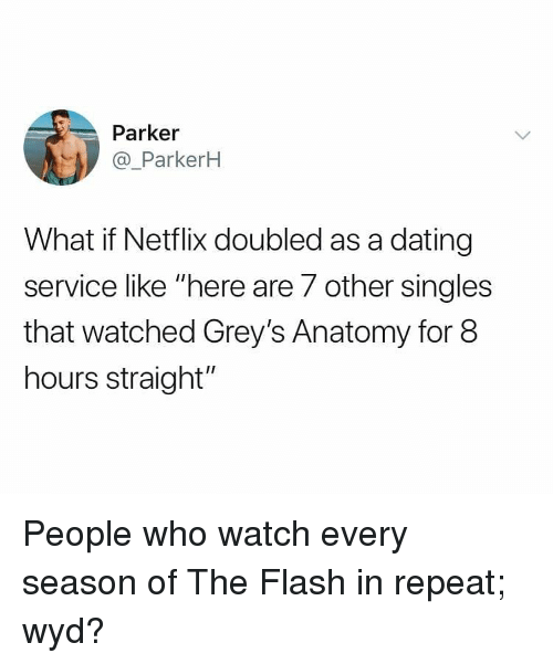 "Dating, Memes, and Netflix: Parker  @_ParkerH  What if Netflix doubled as a dating  service like ""here are 7 other singles  that watched Grey's Anatomy for 8  hours straight"" People who watch every season of The Flash in repeat; wyd?"