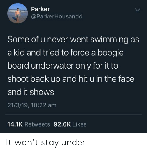 A Boogie: Parker  @ParkerHousandd  Some of u never went swimming as  a kid and tried to force a boogie  board underwater only for it to  shoot back up and hit u in the face  and it shows  21/3/19, 10:22 am  14.1K Retweets 92.6K Likes It won't stay under