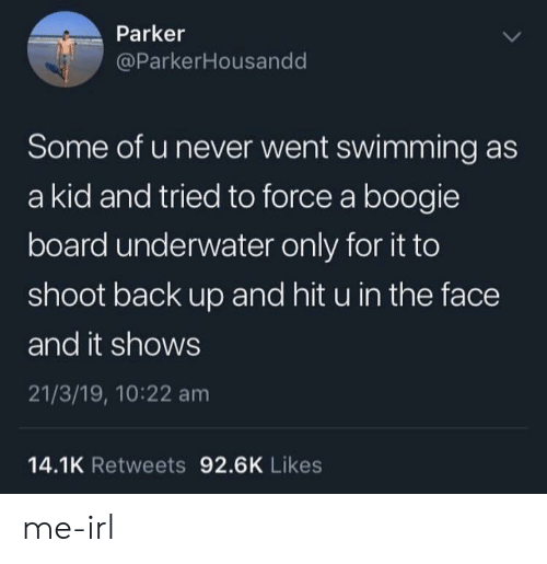 A Boogie: Parker  @ParkerHousandd  Some of u never went swimming as  a kid and tried to force a boogie  board underwater only for it to  shoot back up and hit u in the face  and it shows  21/3/19, 10:22 am  14.1K Retweets 92.6K Likes me-irl