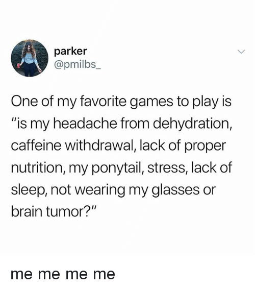 "Brain, Games, and Glasses: parker  @pmilbs_  One of my favorite games to play is  ""is my headache from dehydration,  caffeine withdrawal, lack of proper  nutrition, my ponytail, stress, lack of  sleep, not wearing my glasses or  brain tumor?"" me me me me"