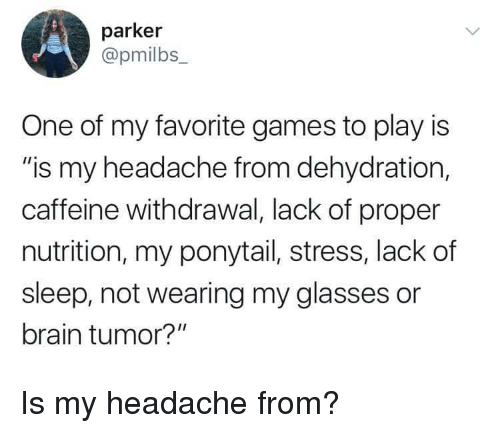 """Brain, Games, and Glasses: parker  @pmilbs  One of my favorite games to play is  """"is my headache from dehydration,  caffeine withdrawal, lack of proper  nutrition, my ponytail, stress, lack of  sleep, not wearing my glasses or  brain tumor?"""" Is my headache from?"""