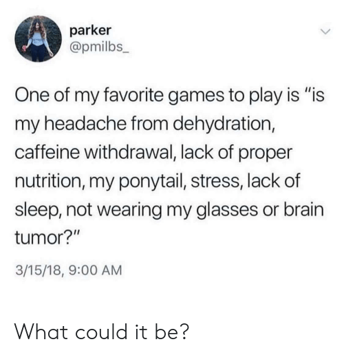 "Brain, Games, and Glasses: parker  @pmilbs_  One of my favorite games to play is ""is  my headache from dehydration,  caffeine withdrawal, lack of proper  nutrition, my ponytail, stress, lack of  sleep, not wearing my glasses or brain  tumor?""  3/15/18, 9:00 AM What could it be?"