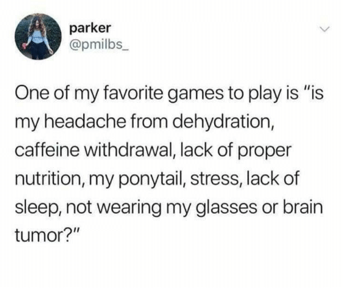 "Is Is: parker  @pmilbs_  One of my favorite games to play is ""is  my headache from dehydration,  caffeine withdrawal, lack of proper  nutrition, my ponytail, stress, lackof  sleep, not wearing my glasses or brain  tumor?"""
